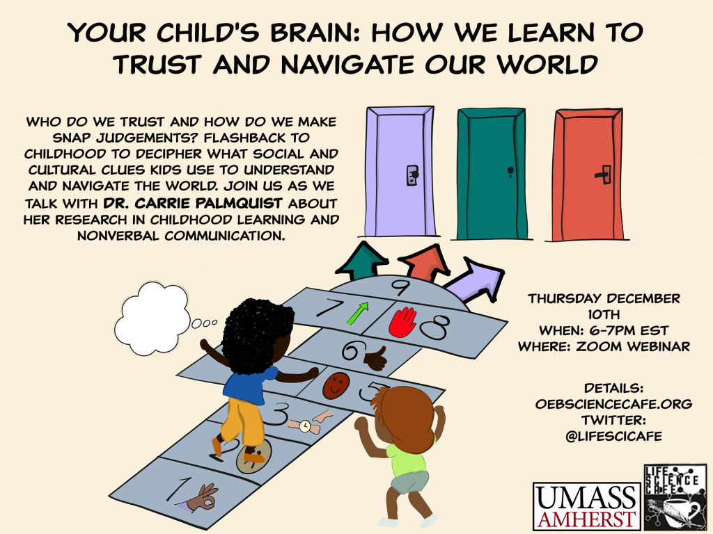 Your child's brain: how we learn to trust and navigate our world Who do we trust and how do we make snap judgements? Flashback to childhood to decipher what social and cultural clues kids use to understand and navigate the world. Join us as we talk with Dr. Carrie Palmquist about her research in childhood learning and nonverbal communication Thursday December 10th When: 6-7PM EST Zoom webinar