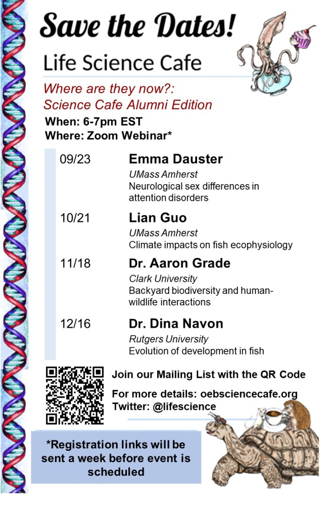 Save the dates! Life Science cafe Where are they now? Science cafe Alumni edition When: 6-7pm EST Where: Zoom webinar 09.23 Emma Dauster UMass Amherst Neurological sex differences in attention disorders 10/21 Lian Guo UMass Amherst Climate impacts on fish ecophysiology 11/18 Dr. Aaron Grade Clark University Backyard biodiversity and human-wildlife interactions 12/16 Dr. Dina Navon Rutgers University Evolution of development in fish Join our mailing list with the QR code For more details: oebsciencecafe.org Twitter: @lifescience Registration links will be sent a week before the event is scheduled