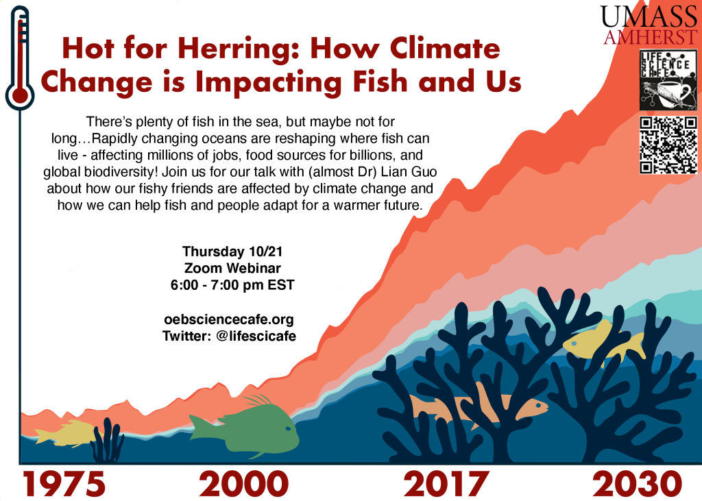 Hot for Herring: how climate change is impacting fish and us There's plenty of fish in the sea, but maybe not for long...Rapidly changing oceans are reshaping where fish can live-affecting millions of jobs, food sources for billions, and global biodiversity. Join us for our talk with (almost Dr) Lian Guo about how our fishy friends are affected by climate change and how we can help fish and people adapt for a warmer future. Thursday 10/21 Zoom webinar 6-7pm EST